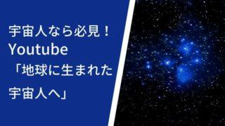 宇宙人なら必見!Youtube「地球に生まれた宇宙人へ」